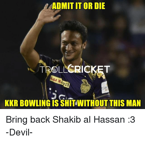 Memes, Troll, and Devil: ADMIT IT OR DIE  TROLL  KKR BOWLING IS SHITIWITHOUT THIS MAN Bring back Shakib al Hassan :3   -Devil-