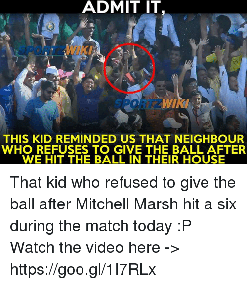 Memes, House, and Match: ADMIT IT  THIS KID REMINDED US THAT NEIGHBOUR  WHO REFUSES TO GIVE THE BALL AFTER  WE HIT THE BALL IN THEIR HOUSE That kid who refused to give the ball after Mitchell Marsh hit a six during the match today :P  Watch the video here -> https://goo.gl/1I7RLx