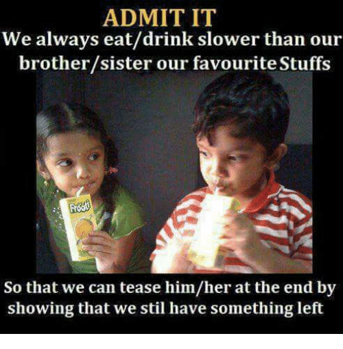 brothers sisters: ADMIT IT  We always eat/drink slower than our  brother/sister our favourite Stuffs  So that we can tease him/her at the end by  showing that we stil have something left