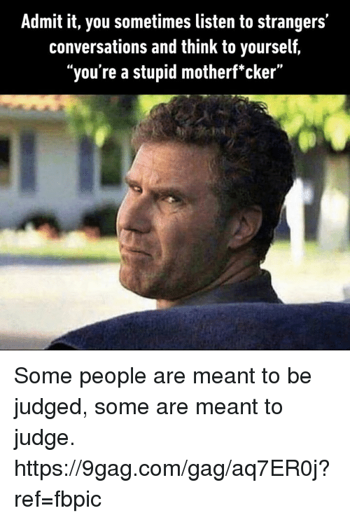 "9gag, Dank, and 🤖: Admit it, you sometimes listen to strangers'  conversations and think to yourself,  ""you're a stupid motherf'cker"" Some people are meant to be judged, some are meant to judge. https://9gag.com/gag/aq7ER0j?ref=fbpic"