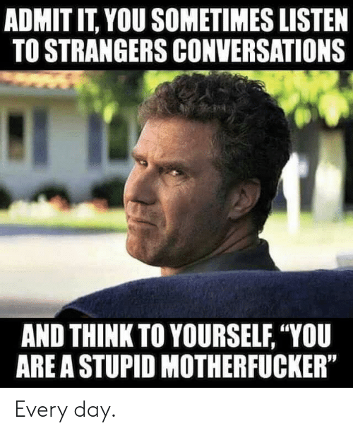 """Memes, 🤖, and Day: ADMIT IT, YOU SOMETIMES LISTEN  TO STRANGERS CONVERSATIONS  AND THINK TO YOURSELF, """"YOU  ARE A STUPID MOTHERFUCKER"""" Every day."""