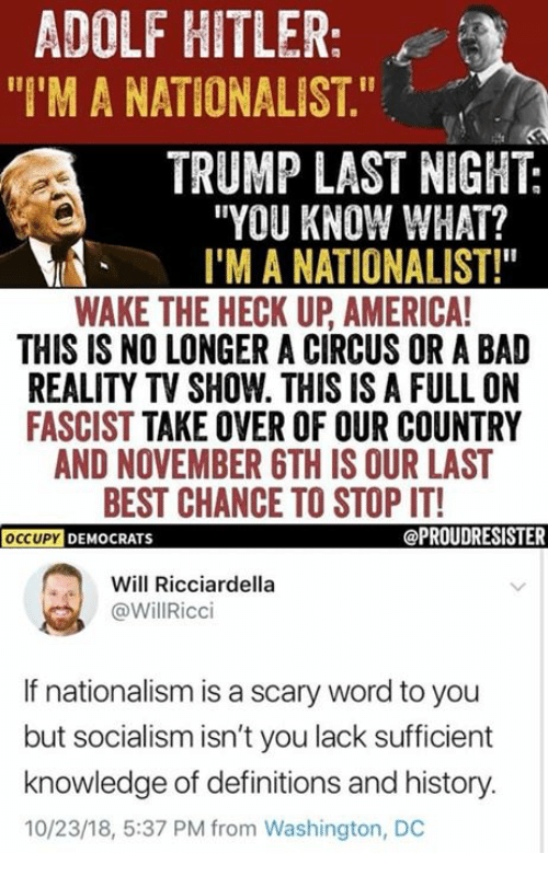 "Nationalism: ADOLF HITLER:  ""I'M A NATIONALIST.""  TRUMP LAST NIGHT:  ""YOU KNOW WHAT?  I'M A NATIONALIST!""  WAKE THE HECK UP AMERICA  THIS IS NO LONGER A CIRCUS OR A BAD  REALITY TV SHOW. THIS IS A FULL ON  FASCIST TAKE OVER OF OUR COUNTRY  AND NOVEMBER GTH IS OUR LAST  BEST CHANCE TO STOP IT!  OCCUPY DEMOCRATS  Will Ricciardella  @WillRicci  If nationalism is a scary word to you  but socialism isn't you lack sufficient  knowledge of definitions and history.  10/23/18, 5:37 PM from Washington, DC"