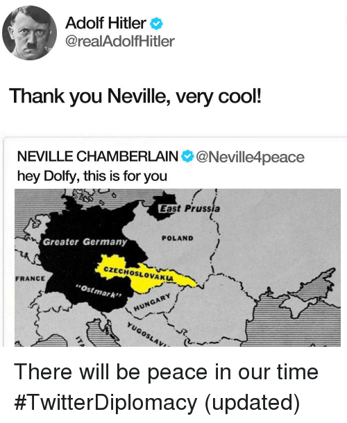 """Thank You, Cool, and France: Adolf Hitler  @realAdolfHitler  Thank you Neville, very cool!  NEVILLE CHAMBERLAIN@Neville4peace  hey Dolfy, this is for you  East Prussia  POLAND  Greater Germany  CZECHOSLOVAKIA  AIM  FRANCE  Ostmark""""  HUNGARY  YuGoSLAV"""
