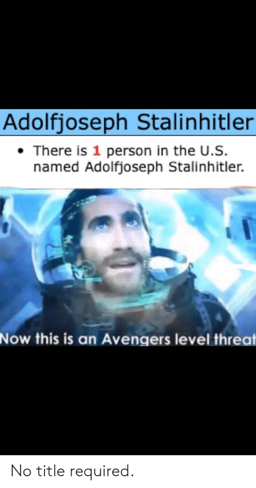 Avengers, Level, and Now: Adolfjoseph Stalinhitler  There is 1 person in the U.S  named Adolfjoseph Stalinhitler  Now this is an Avengers level threat No title required.