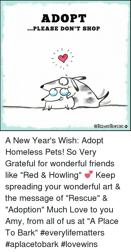 "Homeless, Memes, and 🤖: ADOPT  PLEASE DON'T SHOP  COREDANDHOWLING A New Year's Wish:  Adopt Homeless Pets!  So Very Grateful for wonderful friends  like ""Red & Howling"" 💕 Keep spreading your wonderful art & the message of ""Rescue"" & ""Adoption"" Much Love to you Amy, from all of us at ""A Place To Bark""  #everylifematters #aplacetobark #lovewins"