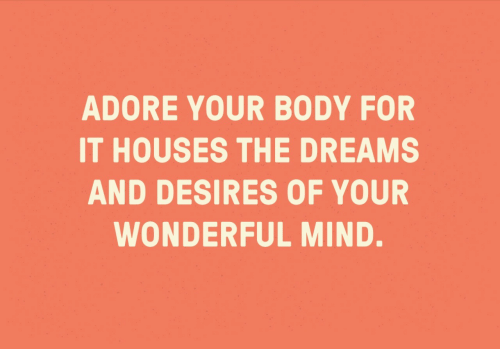 Dreams, Mind, and Adore: ADORE YOUR BODY FOR  IT HOUSES THE DREAMS  AND DESIRES OF YOUR  WONDERFUL MIND.