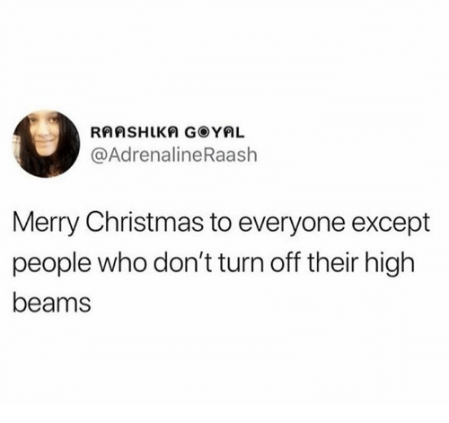 Christmas, Merry Christmas, and Who: @AdrenalineRaash  Merry Christmas to everyone except  people who don't turn off their high  beams
