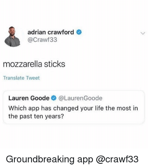 Life, Translate, and Girl Memes: adrian crawford  @Crawf33  mozzarella sticks  Translate Tweet  Lauren Goode@LaurenGoode  Which app has changed your life the most in  the past ten years? Groundbreaking app @crawf33