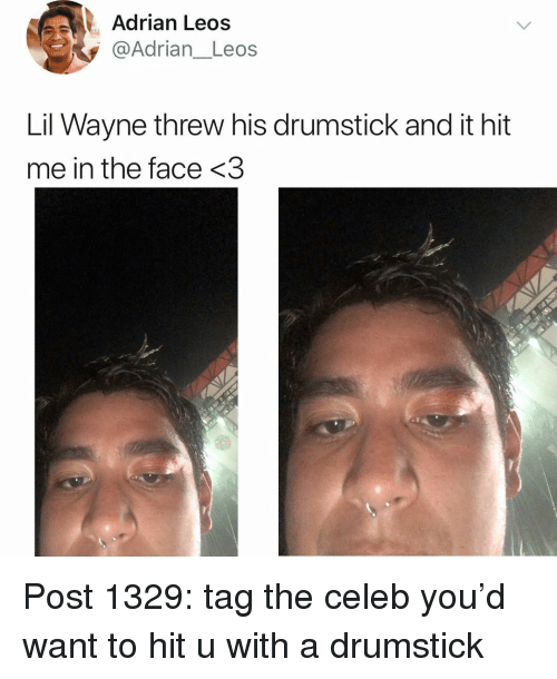 Lil Wayne, Memes, and 🤖: Adrian Leos  @Adrian_Leos  Lil Wayne threw his drumstick and it hit  me in the face <3 Post 1329: tag the celeb you'd want to hit u with a drumstick