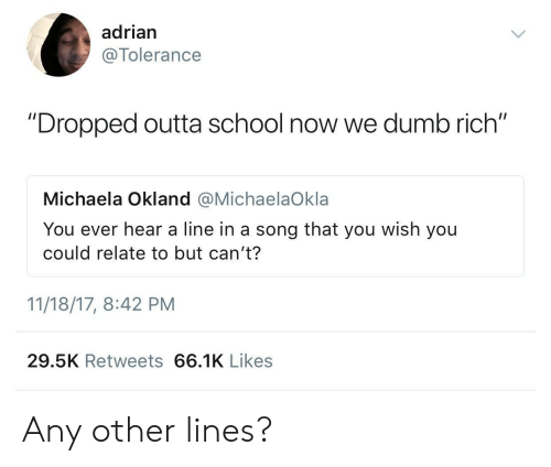 """Dumb, School, and Outta: adrian  @Tolerance  """"Dropped outta school now we dumb rich""""  Michaela Okland @MichaelaOkla  You ever hear a line in a song that you wish you  could relate to but can't?  11/18/17, 8:42 PM  29.5K Retweets 66.1K Likes Any other lines?"""