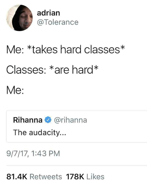 Rihanna, Audacity, and Tolerance: adrian  @Tolerance  Me: *takes hard classes*  Classes: *are hard*  Me:  Rihanna@rihanna  The audacity...  9/7/17,1:43 PM  81.4K Retweets 178K Likes