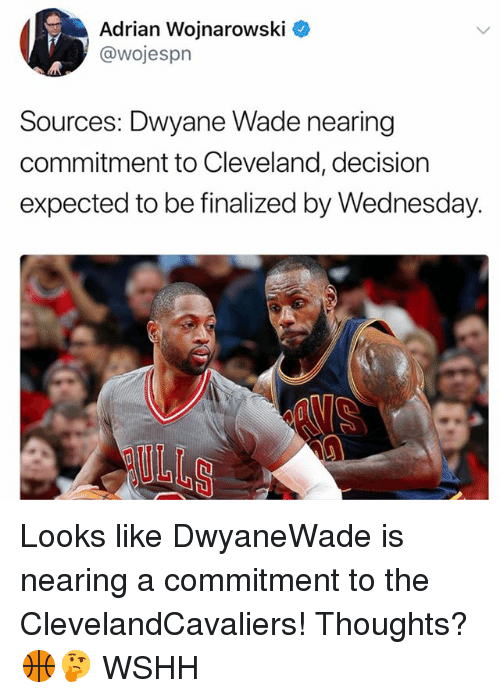 Dwyane Wade, Memes, and Wshh: Adrian Wojnarowski ^  @wojespn  Sources: Dwyane Wade nearing  commitment to Cleveland, decision  expected to be finalized by Wednesday.  OULLS Looks like DwyaneWade is nearing a commitment to the ClevelandCavaliers! Thoughts? 🏀🤔 WSHH