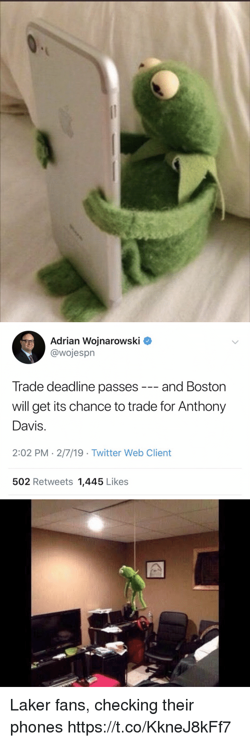 laker: Adrian Wojnarowski ^  @wojesprn  Trade deadline passes -- and Boston  will get its chance to trade for Anthony  Davis  2:02 PM 2/7/19 -Twitter Web Client  502 Retweets 1,445 Likes Laker fans, checking their phones https://t.co/KkneJ8kFf7