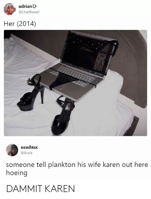 Black, Wife, and Plankton: adrianU  @ChiefKweef  Her (2014)  кЕидяик  @Black  someone tell plankton his wife karen out here  hoeing DAMMIT KAREN
