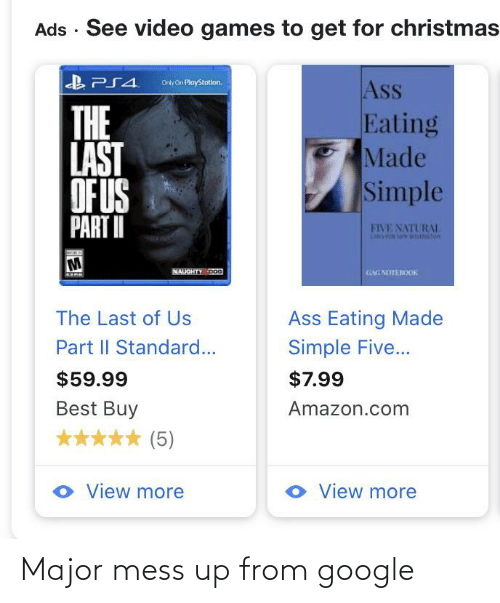 Ass Eating: Ads · See video games to get for christmas  B PS4.  Ass  Eating  Made  Simple  Only on PlayStotion.  THE  LAST  OF US  PART II  FIVE NATURAL  NAUGHTY DoG  GM NOTEROOK  Ass Eating Made  Simple Five...  The Last of Us  Part II Standard...  $7.99  $59.99  Best Buy  Amazon.com  (5)  O View more  o View more Major mess up from google