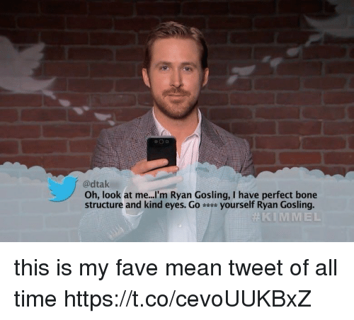 mean tweets: adtak  Oh, look at me...I'm Ryan Gosling, I have perfect bone  structure and kind eyes. Go yourself Ryan Gosling.  KIMMEL this is my fave mean tweet of all time https://t.co/cevoUUKBxZ
