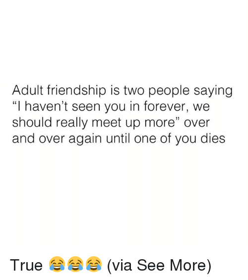 "Memes, True, and Forever: Adult friendship is two people saying  ""I haven't seen you in forever, we  should really meet up more"" over  and over again until one of you dies True 😂😂😂  (via See More)"