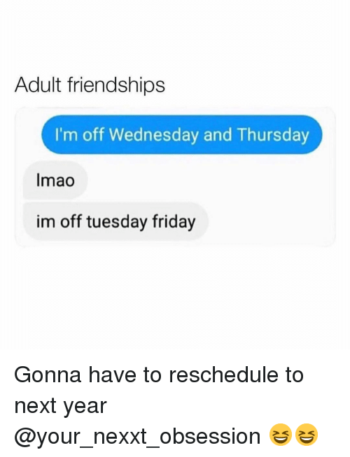 Im Off: Adult friendships  I'm off Wednesday and Thursday  Imao  im off tuesday friday Gonna have to reschedule to next year @your_nexxt_obsession 😆😆