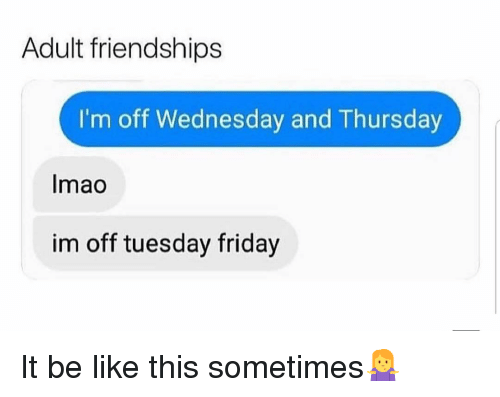 Im Off: Adult friendships  I'm off Wednesday and Thursday  Imao  im off tuesday friday It be like this sometimes🤷‍♀️