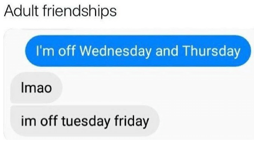 Im Off: Adult friendships  I'm off Wednesday and Thursday  Imao  im off tuesday friday