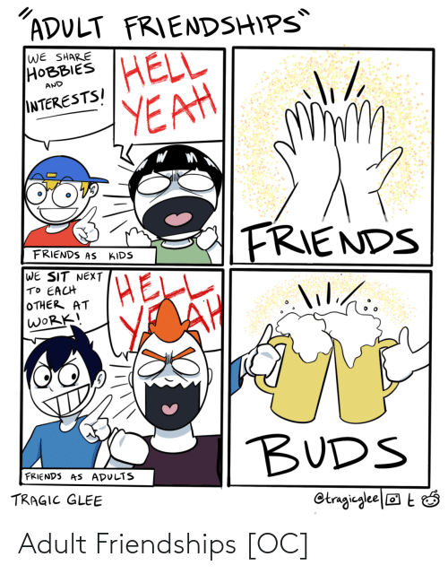 Adults: ADULT FRIENDSHIPS  WE SHARE  НОВBIES  HELL  YEAH  AND  INTERESTSI  FRIENDS  FRIENDS AS  KIDS  WE SIT NEXT  TO EACH  OTHER AT  WORK!  lilihi.  lil./:  BUDS  FRIENDS AS ADULTS  TRAGIC GLEE  Otragieglee|® t Ó Adult Friendships [OC]