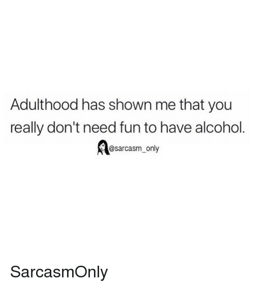 Funny, Memes, and Alcohol: Adulthood has shown me that you  really don't need fun to have alcohol  @sarcasm only SarcasmOnly