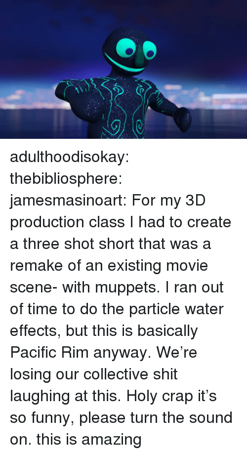 Funny, The Muppets, and Shit: adulthoodisokay:  thebibliosphere:  jamesmasinoart:  For my 3D production class I had to create a three shot short that was a remake of an existing movie scene- with muppets. I ran out of time to do the particle water effects, but this is basically Pacific Rim anyway.   We're losing our collective shit laughing at this. Holy crap it's so funny, please turn the sound on.  this is amazing