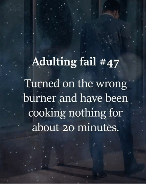 Fail, Memes, and Been: Adulting fail #47  Turned on the wrong  burner and have been  cooking nothing for  about 20 minutes.