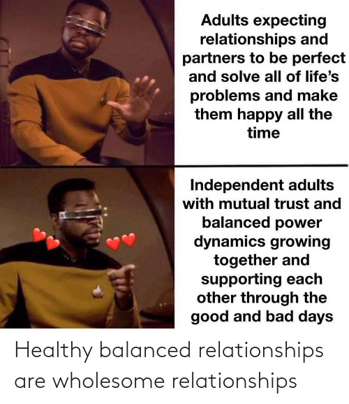 Relationships: Adults expecting  relationships and  partners to be perfect  and solve all of life's  problems and make  them happy all the  time  Independent adults  with mutual trust and  balanced power  dynamics growing  together and  supporting each  other through the  good and bad days Healthy balanced relationships are wholesome relationships