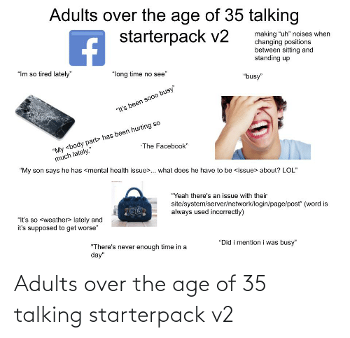 """Im So Tired: Adults over the age of 35 talking  starterpack v2  making """"uh"""" noises when  changing positions  between sitting and  standing up  """"Im so tired lately""""  """"long time no see""""  """"busy""""  """"It's been sooo busy""""  """"My <body part> has been hurting so  much lately.""""  The Facebook""""  """"My son says he has <mental health issue>... what does he have to be <issue> about? LOL""""  """"Yeah there's an issue with their  site/system/server/network/login/page/post"""" (word is  always used incorrectly)  """"It's so <weather> lately and  it's supposed to get worse""""  """"Did i mention i was busy""""  """"There's never enough time in a  day"""" Adults over the age of 35 talking starterpack v2"""