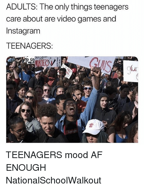 Af, Instagram, and Memes: ADULTS: The only things teenagers  care about are video games and  Instagram  TEENAGERS:  To GU  vei  C(ur TEENAGERS mood AF ENOUGH NationalSchoolWalkout