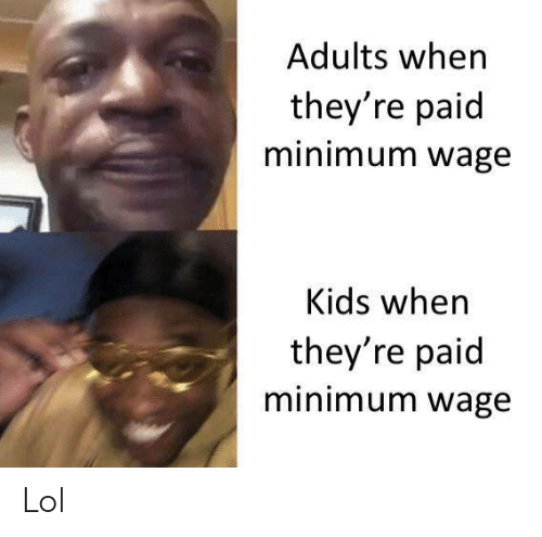 Lol, Kids, and Minimum Wage: Adults when  they're paid  minimum wage  Kids when  they're paid  minimum wage Lol