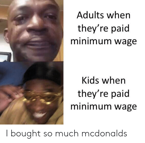 Minimum Wage: Adults when  they're paid  minimum wage  Kids when  they're paid  minimum wage I bought so much mcdonalds