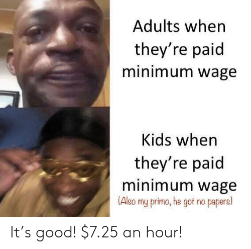 Adults: Adults when  they're paid  minimum wage  Kids when  they're paid  minimum wage  (Also  my primo, he got no papers) It's good! $7.25 an hour!
