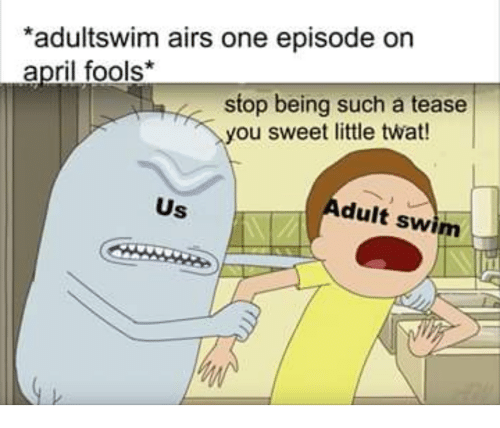 Tease You: adultswim airs one episode on  april fools*  stop being such a tease  you sweet little twat  Us  dult swim