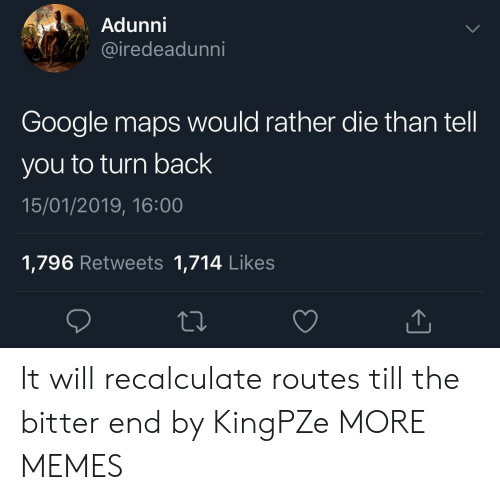 Dank, Google, and Memes: Adunni  iredeadunni  Google maps would rather die than tell  you to turn back  15/01/2019, 16:00  1,796 Retweets 1,714 Likes It will recalculate routes till the bitter end by KingPZe MORE MEMES
