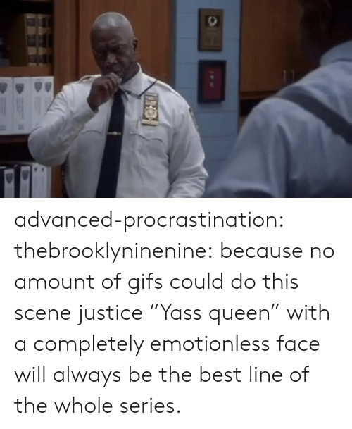 "Target, Tumblr, and Queen: advanced-procrastination: thebrooklyninenine: because no amount of gifs could do this scene justice  ""Yass queen"" with a completely emotionless face will always be the best line of the whole series."