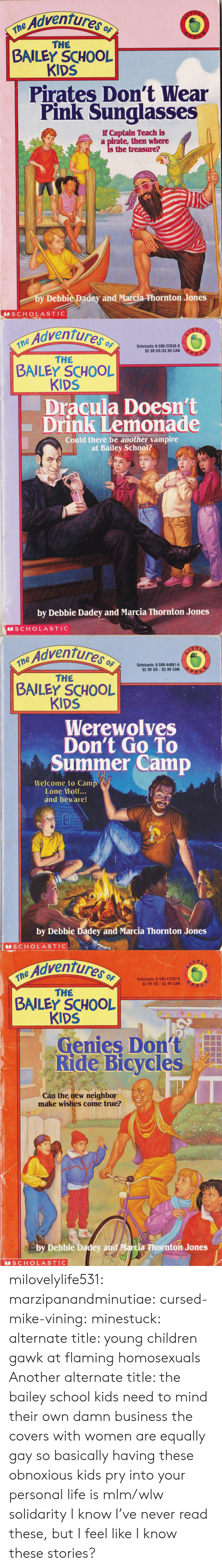 summer camp: Adventures o  ne  THE  BAILEY SCHOOL  KIDS  Pirates Don't Wear  Pink Sunglasses  If Captain Teach is  a pirate, then where  is the treasure?  by Debbie Padey and Marcia-Phornton Jones  SCHOLASTIC   Adventures  the Advent  Scholastic 0-590-22638-X  $2.99 US/$3.99 CAN  THE  BAILEY SCHOOL  KIDS  Dracula Doesn't  Drink Lemonade  Could there be another vampire  at Bailey School?  by Debbie Dadey and Marcia Thornton Jones  S CHOLASTIC   Adventures o  $2.99 US $3.99 CAN  THE  BAILEY SCHOOL  KIDS  Werewolves  Don't Go To  Summer Camp  Welcome to Camp  Lone Wolf...  and beware!  by Debbie Dadey and Marcia Thornton Jones  S CHOLASTIC   e Adventures  Scholastic 0-590-47297-6  $2.99 US $3.99 CAN  THE  BAILEY SCHOOL  KIDS  Genies Dont  Ride Bicycles  Cán the new neighbor  make wishes come true?  by Debbie Dadey and Marcia Thornton Jones  SCHOLASTIC milovelylife531: marzipanandminutiae:  cursed-mike-vining:  minestuck:  alternate title: young children gawk at flaming homosexuals   Another alternate title: the bailey school kids need to mind their own damn business  the covers with women are equally gay so basically having these obnoxious kids pry into your personal life is mlm/wlw solidarity   I know I've never read these, but I feel like I know these stories?