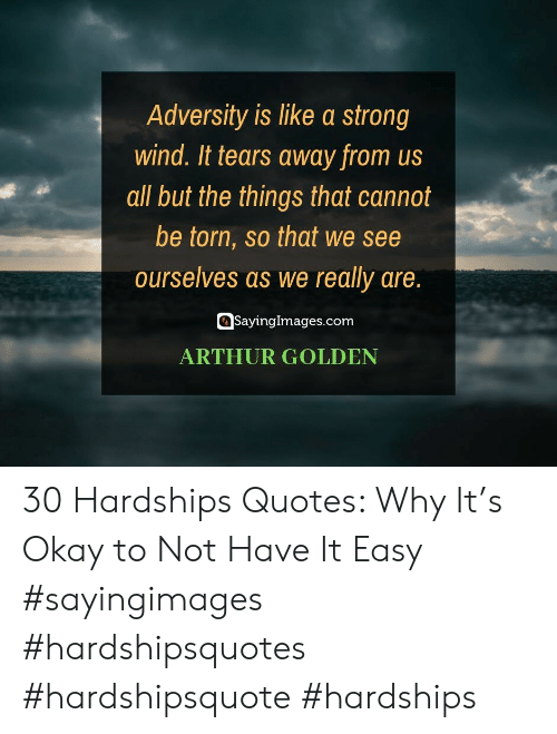 All But: Adversity is like a strong  wind. It tears away from us  all but the things that cannot  be torn, so that we see  ourselves as we really are.  SayingImages.com  ARTHUR GOLDEN 30 Hardships Quotes: Why It's Okay to Not Have It Easy #sayingimages #hardshipsquotes #hardshipsquote #hardships