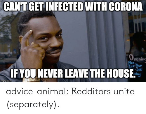 unite: advice-animal:  Redditors unite (separately).