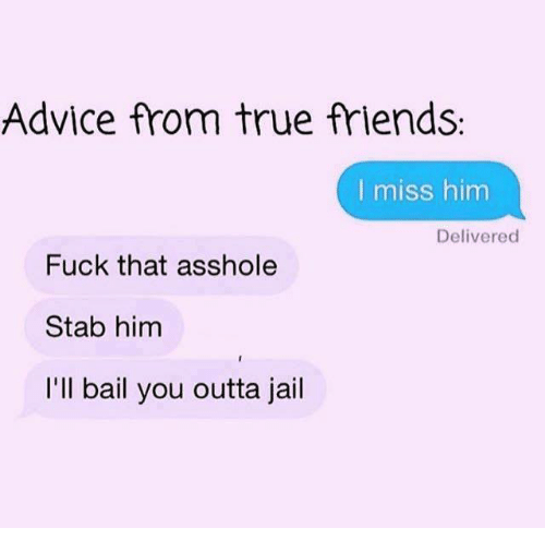 i miss him: Advice from true friends:  I miss him  Delivered  Fuck that asshole  Stab him  I'll bail you outta jail