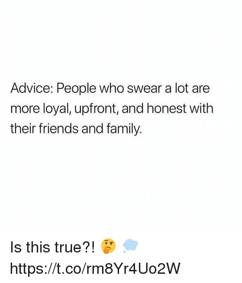 Advice, Family, and Friends: Advice: People who swear a lot are  more loyal, upfront, and honest with  their friends and family. Is this true?! 🤔 💭 https://t.co/rm8Yr4Uo2W