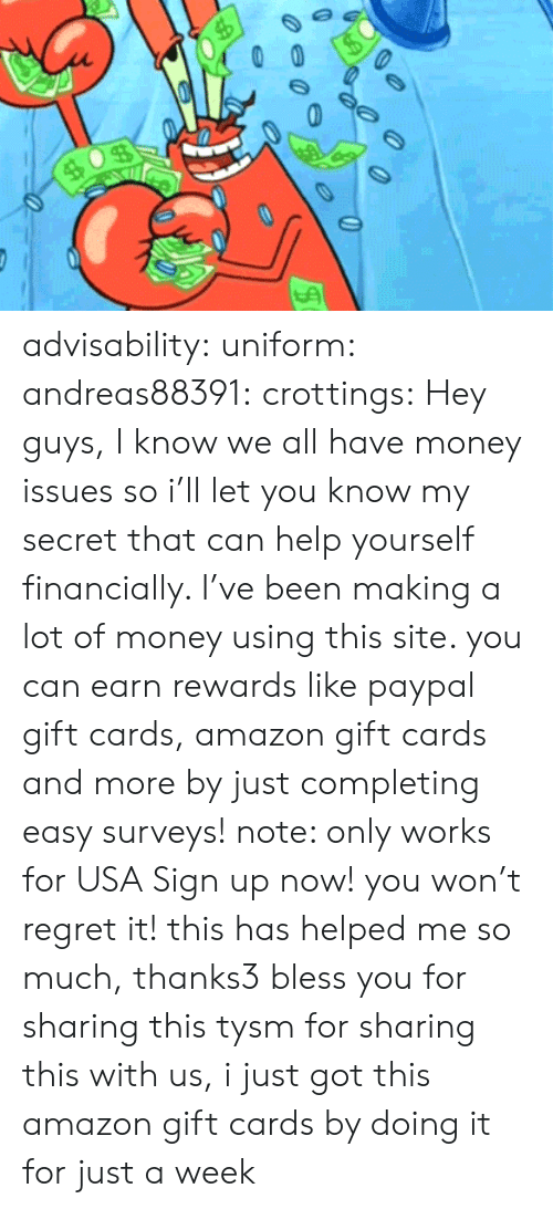 Amazon, Money, and Regret: advisability:  uniform:  andreas88391:  crottings:  Hey guys, I know we all have money issues so i'll let you know my secret that can help yourself financially. I've been making a lot of money using this site. you can earn rewards like paypal gift cards, amazon gift cards and more by just completing easy surveys! note: only works for USA Sign up now! you won't regret it!    this has helped me so much, thanks3       bless you for sharing this    tysm for sharing this with us, i just got this amazon gift cards by doing it for just a week