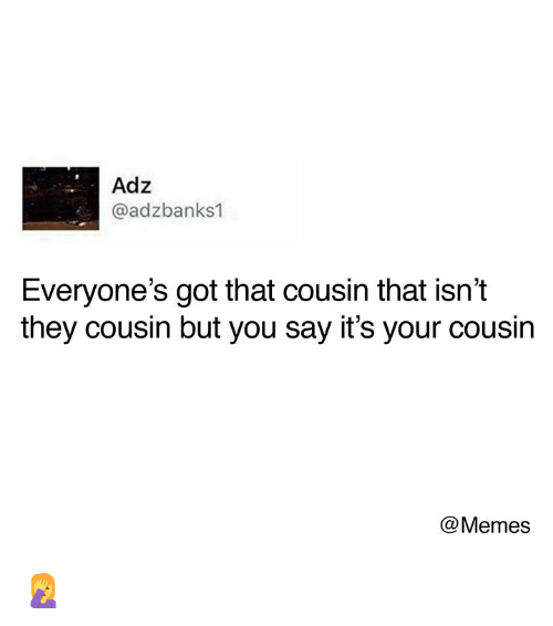 Dank, Memes, and 🤖: Adz  @adzbanks1  Everyone's got that cousin that isn't  they cousin but you say it's your cousin  @Memes 🤦