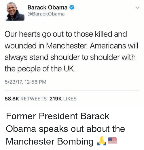 Obama, Barack Obama, and Hearts: ae Barack Obama  Barack Obama  Our hearts go out to those killed and  wounded in Manchester. Americans will  always stand shoulder to shoulder with  the people of the UK.  5/23/17, 12:56 PM  58.8K  RETWEETS  219K  LIKES Former President Barack Obama speaks out about the Manchester Bombing 🙏🇺🇸