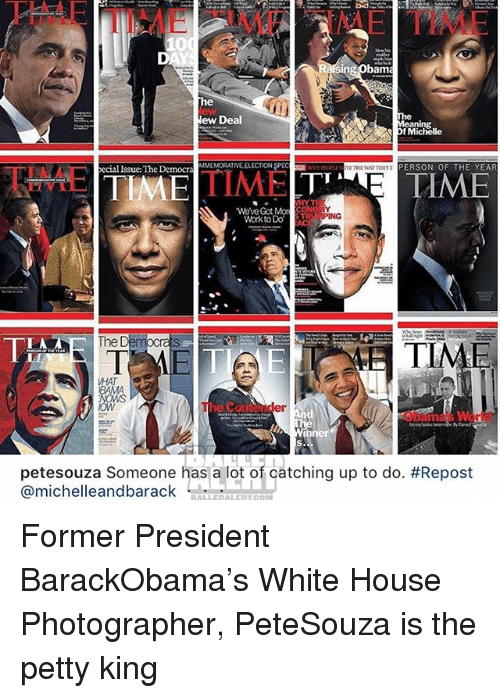 Memes, Petty, and White House: AE  TIMF IME TIME  10  D.  he  ew  The  Meaning  Of Michelle  lew Deal  ecial Issue: The Democra  MMEMORATIVE ELECTION SPEC  PERSON OF THE YEAR  TIMETIMETYE TIME  We've Got Mo CONG  Work to Do  TRPING  The  ETIME  AT  OWS  er  petesouza Someone has a lot of catching up to do. #Repost  @michelleandbarack Former President BarackObama's White House Photographer, PeteSouza is the petty king