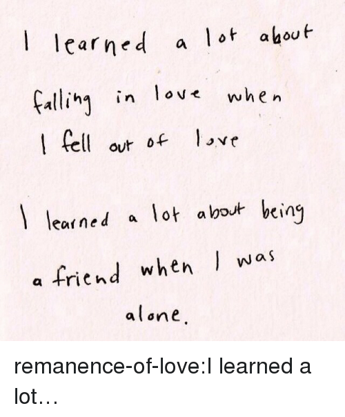 aed: aed a lot ahout  Fali in lov when  carne  ha in ove  elo love  out of  learned a lot about bein  a friend when was  alone remanence-of-love:I learned a lot…