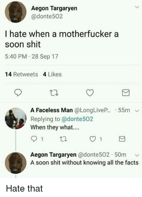 Faceless: Aegon Targaryen  @donte502  I hate when a motherfucker a  soon shit  5:40 PM 28 Sep 17  14 Retweets 4 Likes  A Faceless Man @LongLiveP..-55m  Replying to @donte502  When they what...  Aegon Targaryen @donte502. 50m ﹀  A soon shit without knowing all the facts Hate that