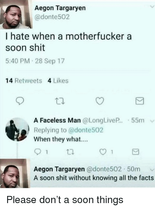 Faceless: Aegon Targaryen  @donte502  I hate when a motherfucker a  soon shit  5:40 PM 28 Sep 17  14 Retweets 4 Likes  囗.  A Faceless Man @LongLiveP 55m  a Replying to @donte502  When they what....  Aegon Targaryen @donte502 50m  A soon shit without knowing all the facts Please don't a soon things