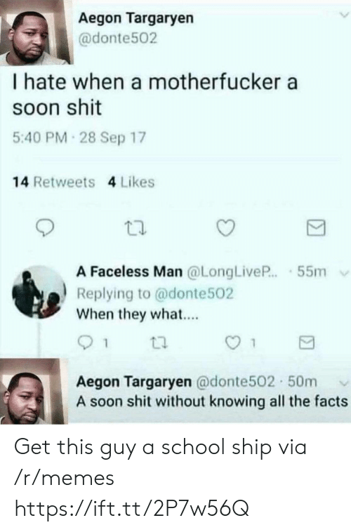 Faceless: Aegon Targaryen  @donte502  I hate when a motherfucker a  soon shit  5:40 PM 28 Sep 17  14 Retweets 4 Likes  A Faceless Man @LongLiveP.55m  Replying to @donte502  When they what...  Aegon Targaryen @donte502 50m  A soon shit without knowing all the facts Get this guy a school ship via /r/memes https://ift.tt/2P7w56Q